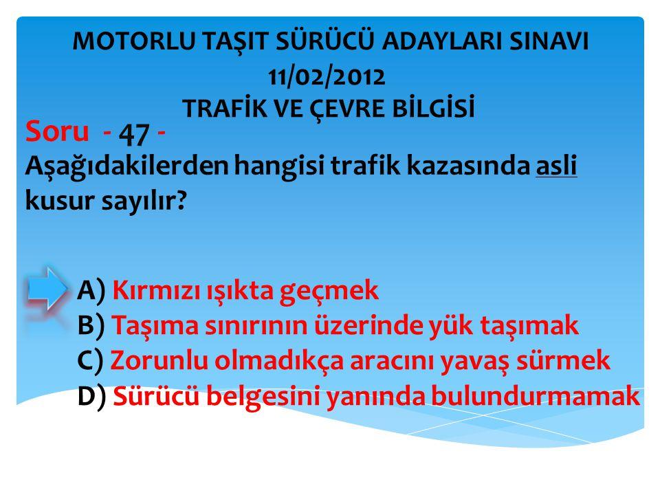 Aşağıdakilerden hangisi trafik kazasında asli kusur sayılır? Soru - 47 - A) Kırmızı ışıkta geçmek B) Taşıma sınırının üzerinde yük taşımak C) Zorunlu