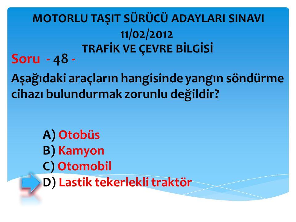 Aşağıdaki araçların hangisinde yangın söndürme cihazı bulundurmak zorunlu değildir? Soru - 48 - A) Otobüs B) Kamyon C) Otomobil D) Lastik tekerlekli t