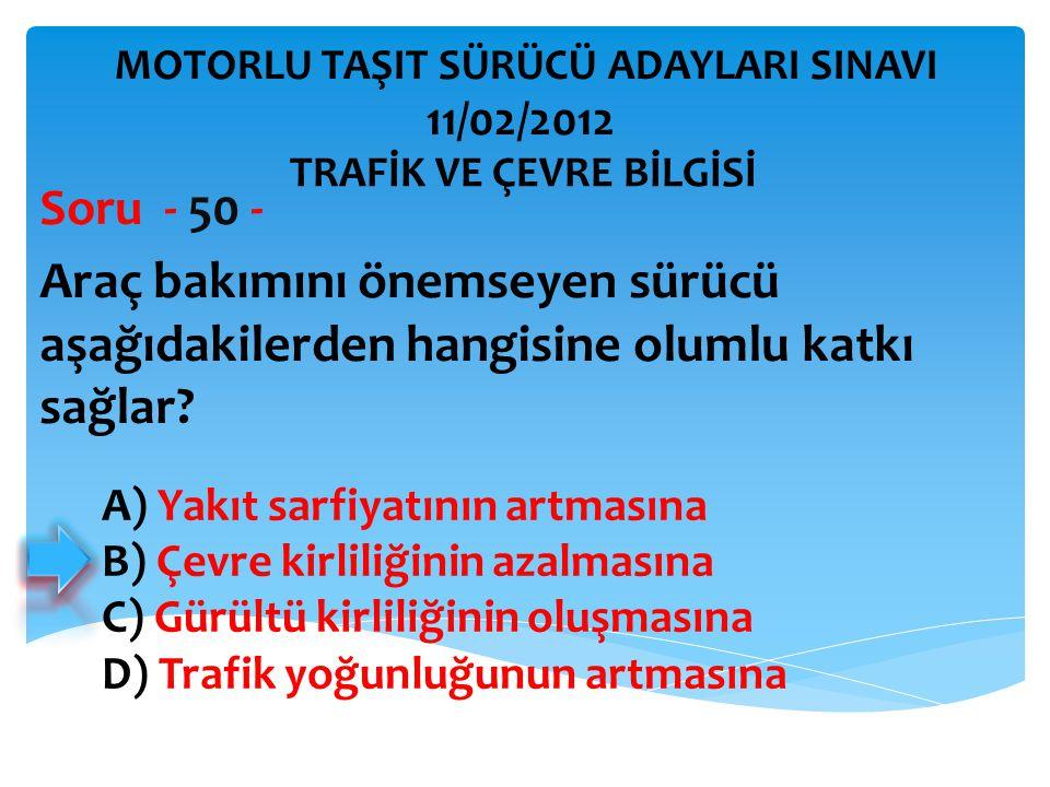 Araç bakımını önemseyen sürücü aşağıdakilerden hangisine olumlu katkı sağlar? Soru - 50 - A) Yakıt sarfiyatının artmasına B) Çevre kirliliğinin azalma