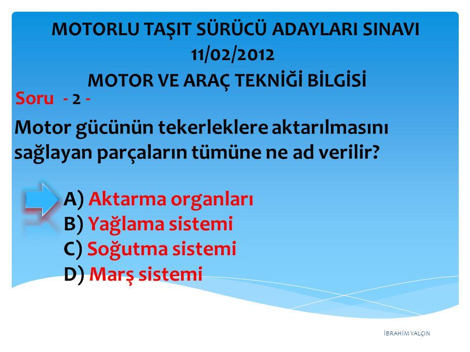 İBRAHİM YALÇIN Motor gücünün tekerleklere aktarılmasını sağlayan parçaların tümüne ne ad verilir? Soru - 2 - A) Aktarma organları B) Yağlama sistemi C