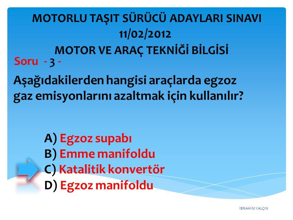 İBRAHİM YALÇIN Aşağıdakilerden hangisi araçlarda egzoz gaz emisyonlarını azaltmak için kullanılır? Soru - 3 - A) Egzoz supabı B) Emme manifoldu C) Kat