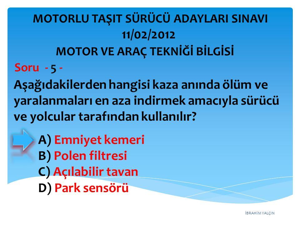 İBRAHİM YALÇIN Aşağıdakilerden hangisi kaza anında ölüm ve yaralanmaları en aza indirmek amacıyla sürücü ve yolcular tarafından kullanılır? Soru - 5 -