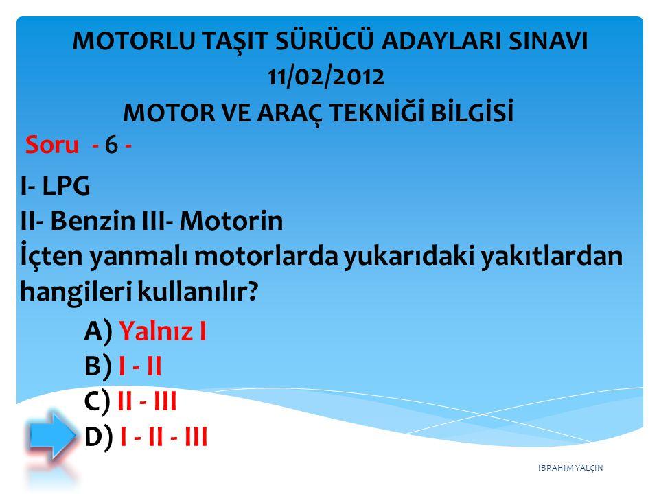 İBRAHİM YALÇIN I- LPG II- Benzin III- Motorin İçten yanmalı motorlarda yukarıdaki yakıtlardan hangileri kullanılır? Soru - 6 - A) Yalnız I B) I - II C