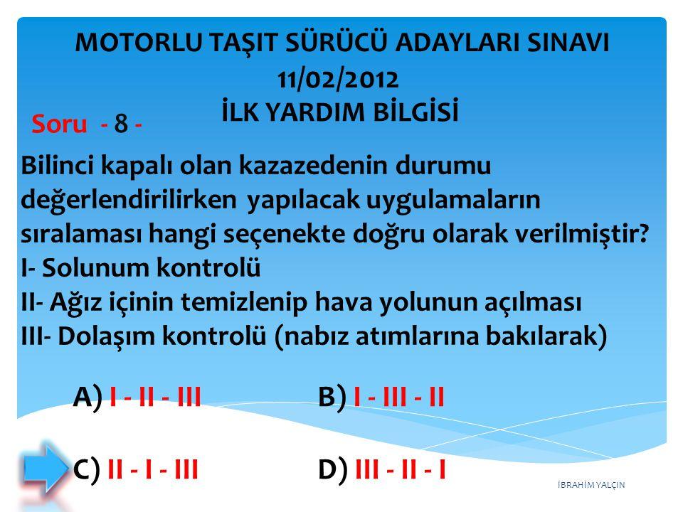 İBRAHİM YALÇIN A) I - II - III B) I - III - II C) II - I - III D) III - II - I Bilinci kapalı olan kazazedenin durumu değerlendirilirken yapılacak uyg