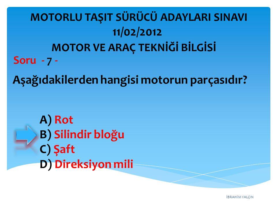 İBRAHİM YALÇIN Aşağıdakilerden hangisi motorun parçasıdır? Soru - 7 - A) Rot B) Silindir bloğu C) Şaft D) Direksiyon mili MOTOR VE ARAÇ TEKNİĞİ BİLGİS