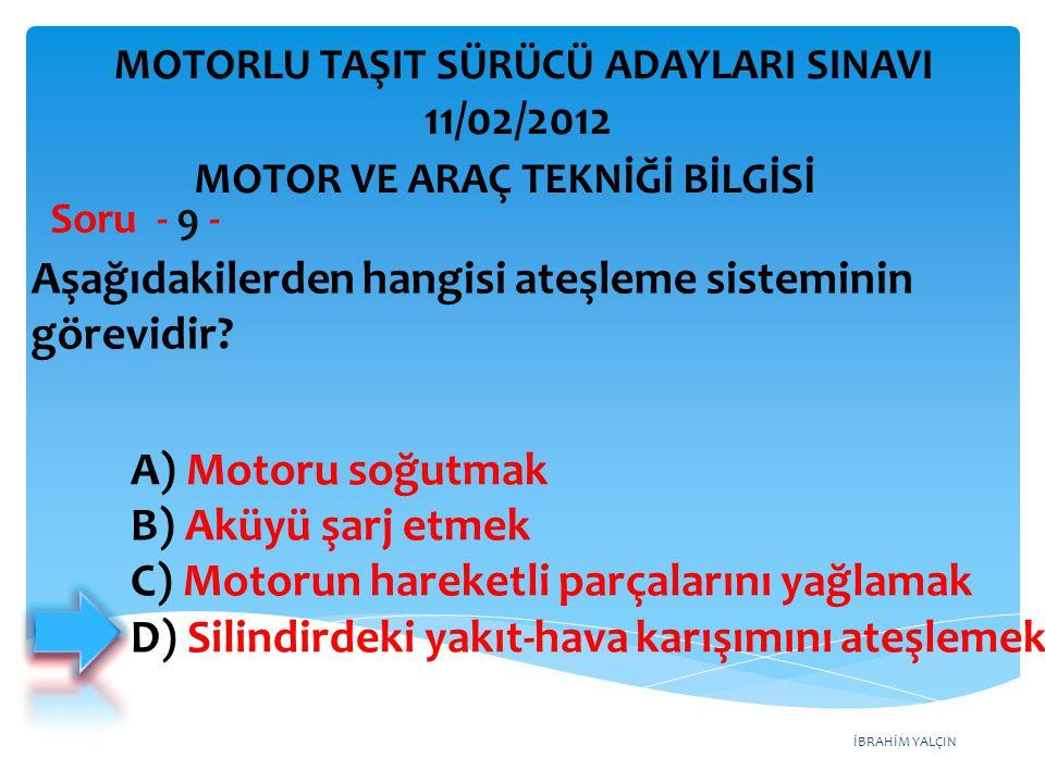 İBRAHİM YALÇIN Aşağıdakilerden hangisi ateşleme sisteminin görevidir? Soru - 9 - A) Motoru soğutmak B) Aküyü şarj etmek C) Motorun hareketli parçaları