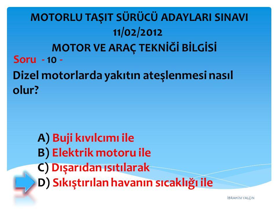 İBRAHİM YALÇIN Dizel motorlarda yakıtın ateşlenmesi nasıl olur? Soru - 10 - A) Buji kıvılcımı ile B) Elektrik motoru ile C) Dışarıdan ısıtılarak D) Sı