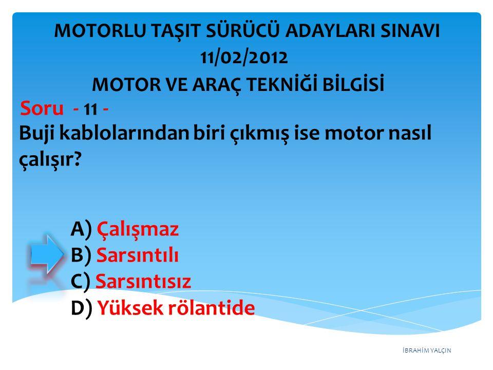 İBRAHİM YALÇIN Buji kablolarından biri çıkmış ise motor nasıl çalışır? Soru - 11 - A) Çalışmaz B) Sarsıntılı C) Sarsıntısız D) Yüksek rölantide MOTOR