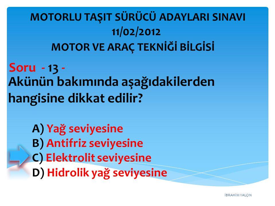 İBRAHİM YALÇIN Akünün bakımında aşağıdakilerden hangisine dikkat edilir? Soru - 13 - A) Yağ seviyesine B) Antifriz seviyesine C) Elektrolit seviyesine