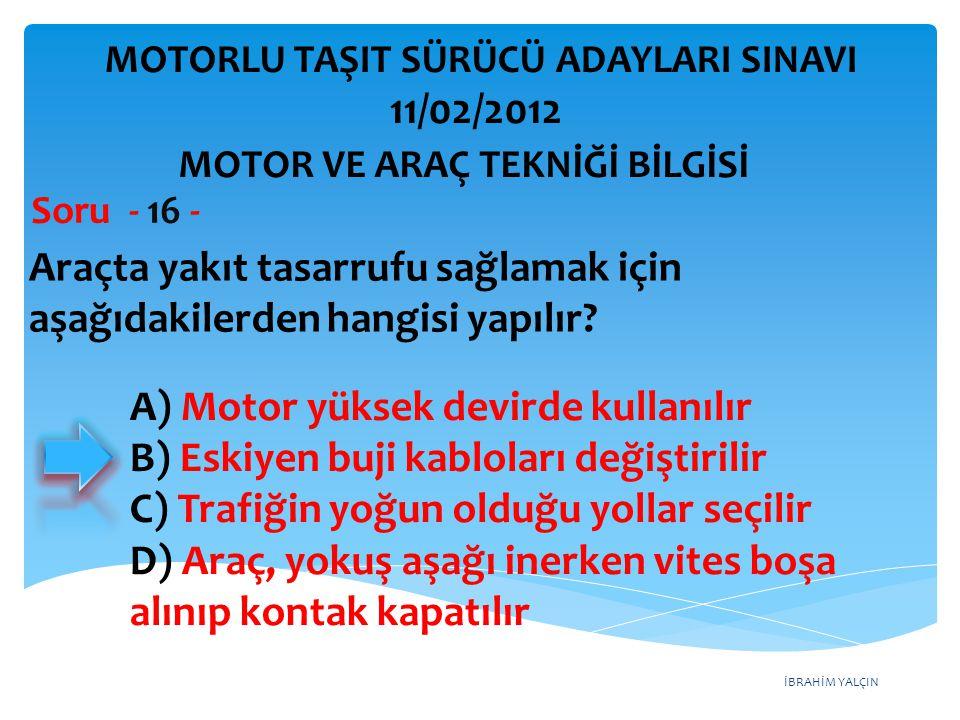 İBRAHİM YALÇIN Araçta yakıt tasarrufu sağlamak için aşağıdakilerden hangisi yapılır? Soru - 16 - A) Motor yüksek devirde kullanılır B) Eskiyen buji ka