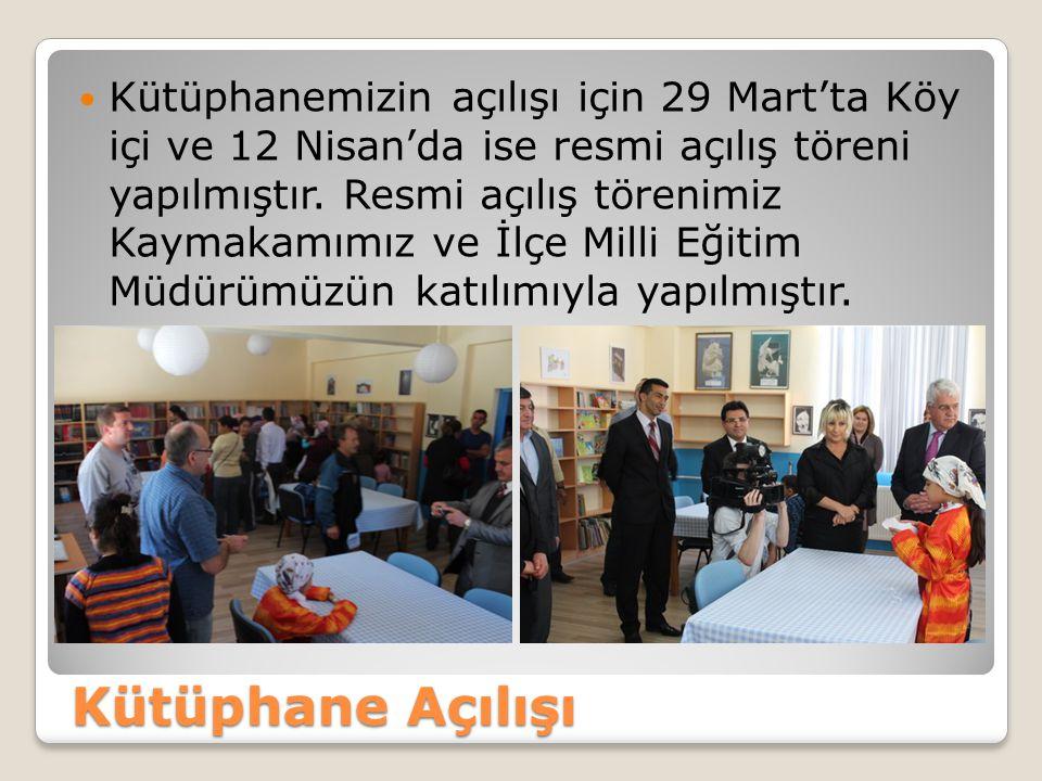 Kütüphane Açılışı Kütüphanemizin açılışı için 29 Mart'ta Köy içi ve 12 Nisan'da ise resmi açılış töreni yapılmıştır. Resmi açılış törenimiz Kaymakamım