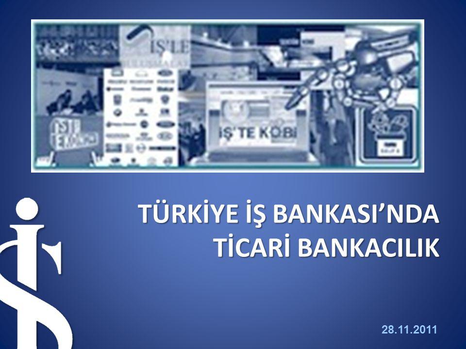 28.11.2011 1 TÜRKİYE İŞ BANKASI'NDA TİCARİ BANKACILIK