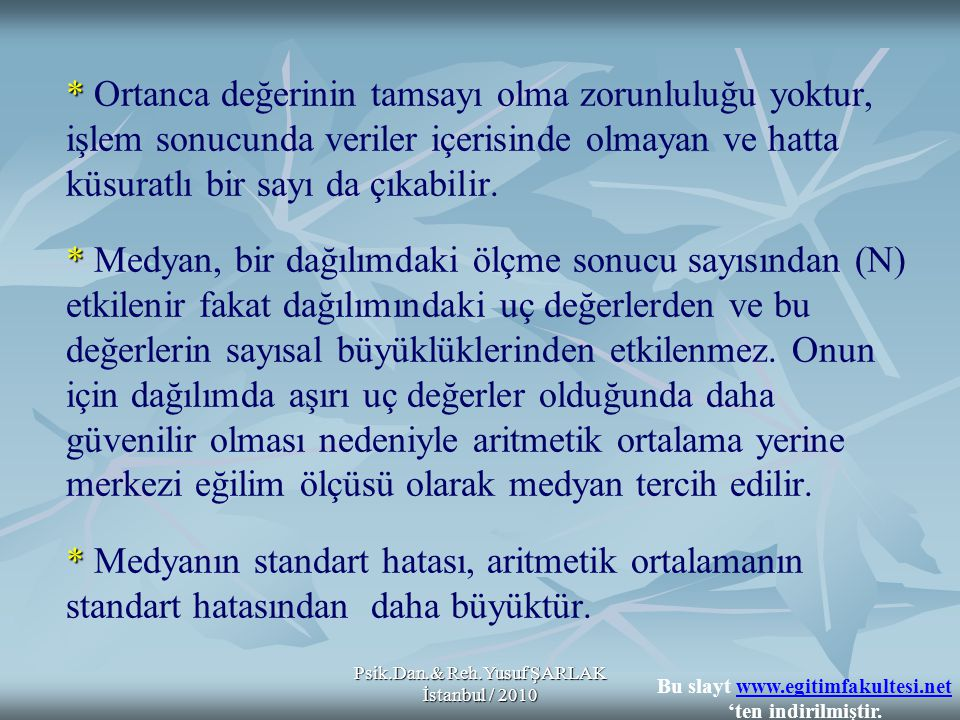 Psik.Dan.& Reh.Yusuf ŞARLAK İstanbul / 2010 * * * * Ortanca değerinin tamsayı olma zorunluluğu yoktur, işlem sonucunda veriler içerisinde olmayan ve hatta küsuratlı bir sayı da çıkabilir.