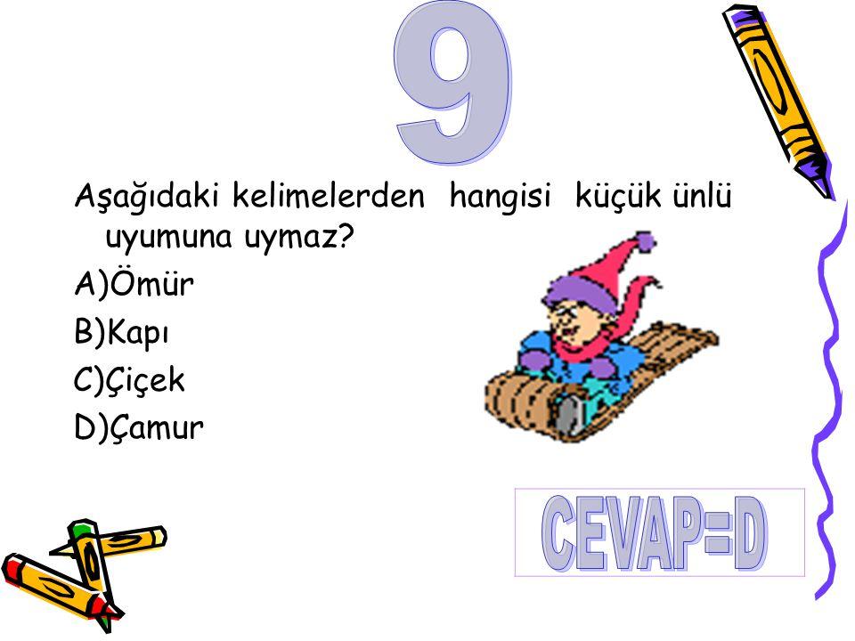 Aşağıdaki kelimelerden hangisi küçük ünlü uyumuna uymaz? A)Ömür B)Kapı C)Çiçek D)Çamur