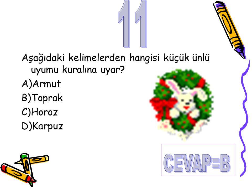 Aşağıdaki kelimelerden hangisi küçük ünlü uyumu kuralına uyar? A)Armut B)Toprak C)Horoz D)Karpuz