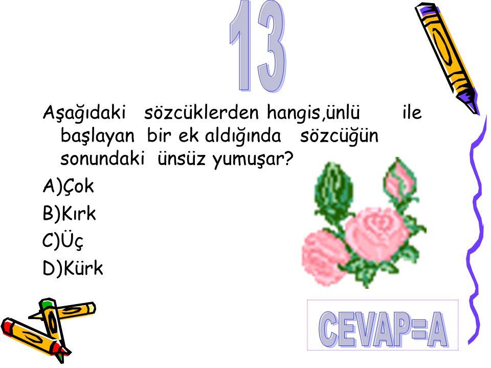 Aşağıdaki sözcüklerden hangis,ünlü ile başlayan bir ek aldığında sözcüğün sonundaki ünsüz yumuşar? A)Çok B)Kırk C)Üç D)Kürk