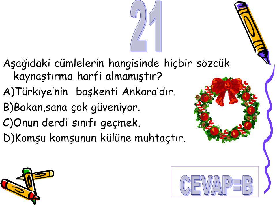 Aşağıdaki cümlelerin hangisinde hiçbir sözcük kaynaştırma harfi almamıştır? A)Türkiye'nin başkenti Ankara'dır. B)Bakan,sana çok güveniyor. C)Onun derd