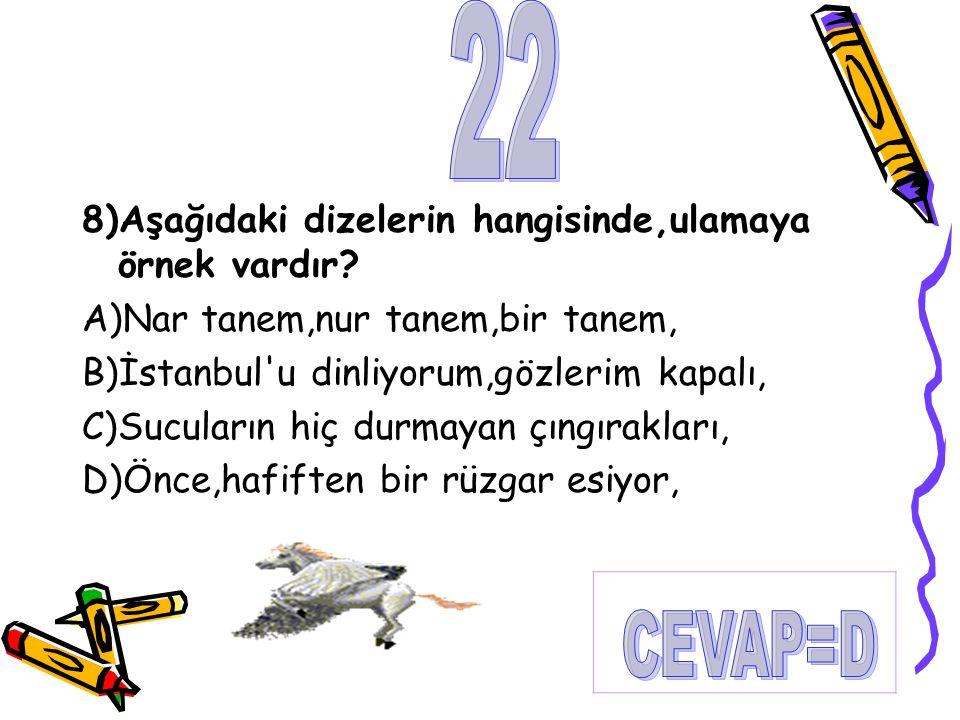 8)Aşağıdaki dizelerin hangisinde,ulamaya örnek vardır? A)Nar tanem,nur tanem,bir tanem, B)İstanbul'u dinliyorum,gözlerim kapalı, C)Sucuların hiç durma