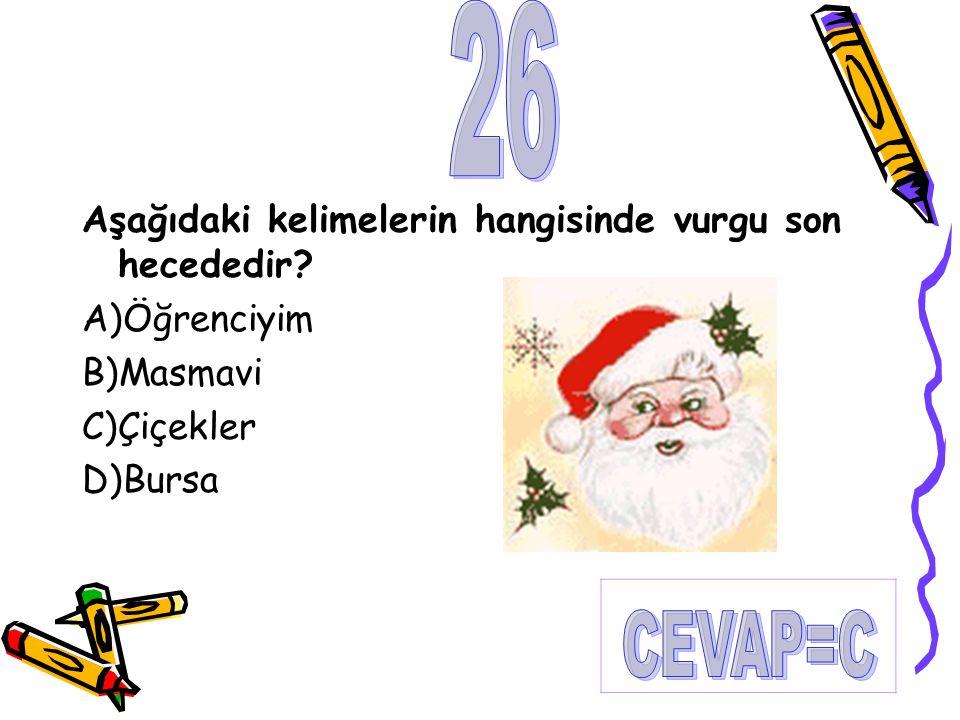 Aşağıdaki kelimelerin hangisinde vurgu son hecededir? A)Öğrenciyim B)Masmavi C)Çiçekler D)Bursa