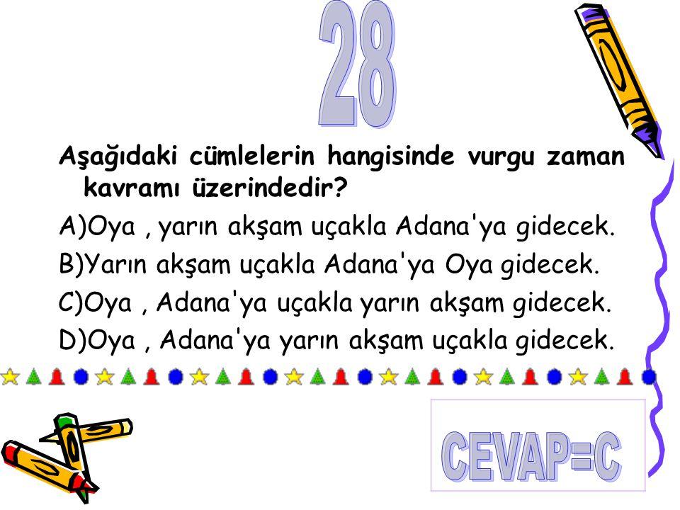 Aşağıdaki cümlelerin hangisinde vurgu zaman kavramı üzerindedir? A)Oya, yarın akşam uçakla Adana'ya gidecek. B)Yarın akşam uçakla Adana'ya Oya gidecek
