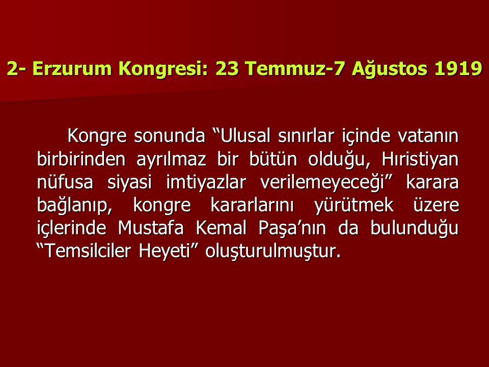 """2- Erzurum Kongresi: 23 Temmuz-7 Ağustos 1919 Kongre sonunda """"Ulusal sınırlar içinde vatanın birbirinden ayrılmaz bir bütün olduğu, Hıristiyan nüfusa"""