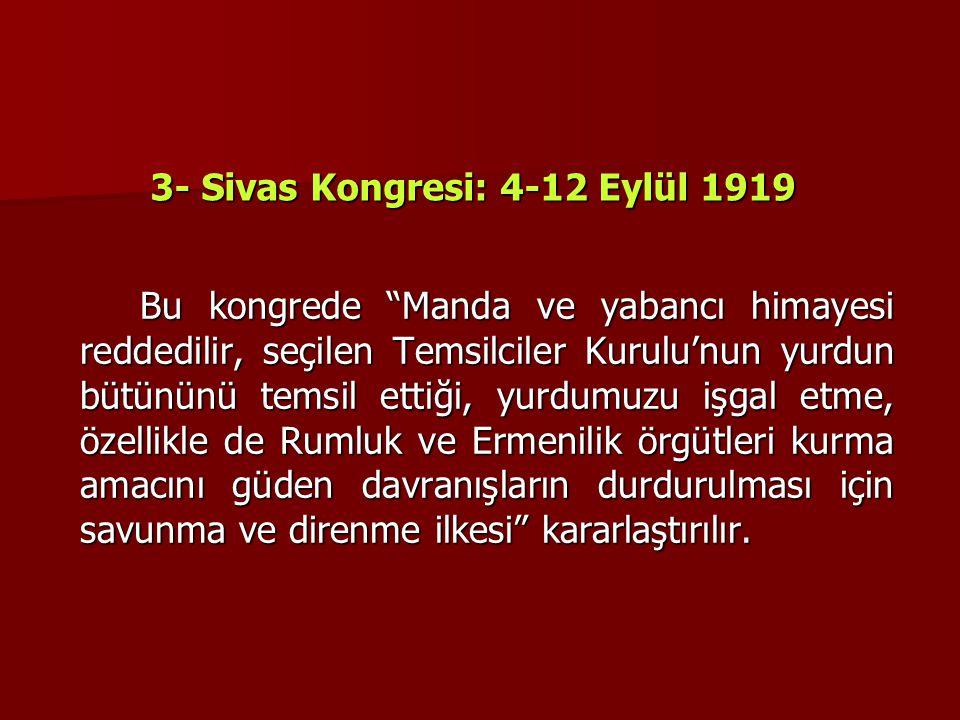 """3- Sivas Kongresi: 4-12 Eylül 1919 Bu kongrede """"Manda ve yabancı himayesi reddedilir, seçilen Temsilciler Kurulu'nun yurdun bütününü temsil ettiği, yu"""