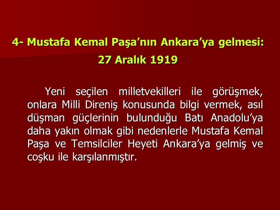 4- Mustafa Kemal Paşa'nın Ankara'ya gelmesi: 27 Aralık 1919 Yeni seçilen milletvekilleri ile görüşmek, onlara Milli Direniş konusunda bilgi vermek, as