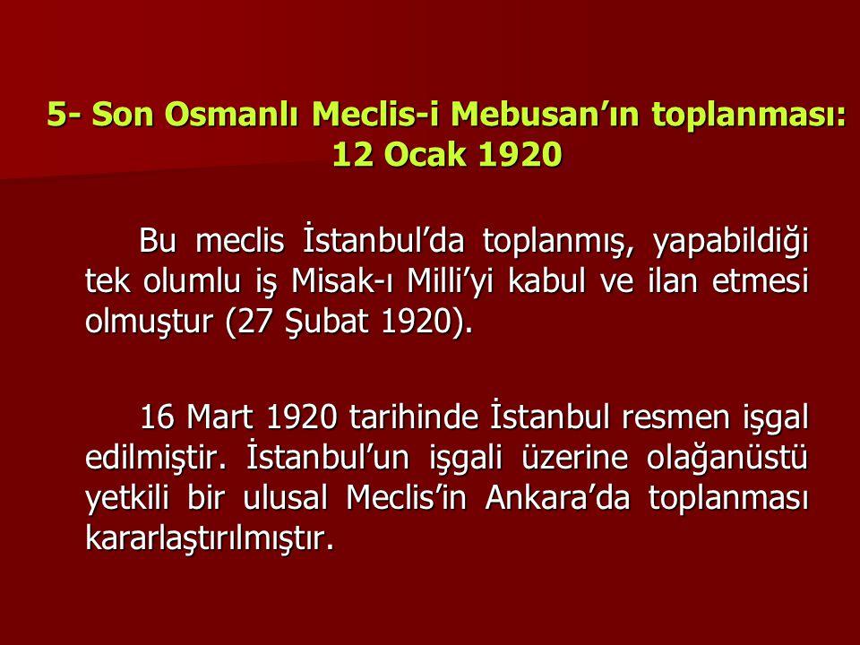 5- Son Osmanlı Meclis-i Mebusan'ın toplanması: 12 Ocak 1920 Bu meclis İstanbul'da toplanmış, yapabildiği tek olumlu iş Misak-ı Milli'yi kabul ve ilan