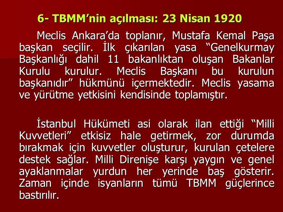 """6- TBMM'nin açılması: 23 Nisan 1920 Meclis Ankara'da toplanır, Mustafa Kemal Paşa başkan seçilir. İlk çıkarılan yasa """"Genelkurmay Başkanlığı dahil 11"""