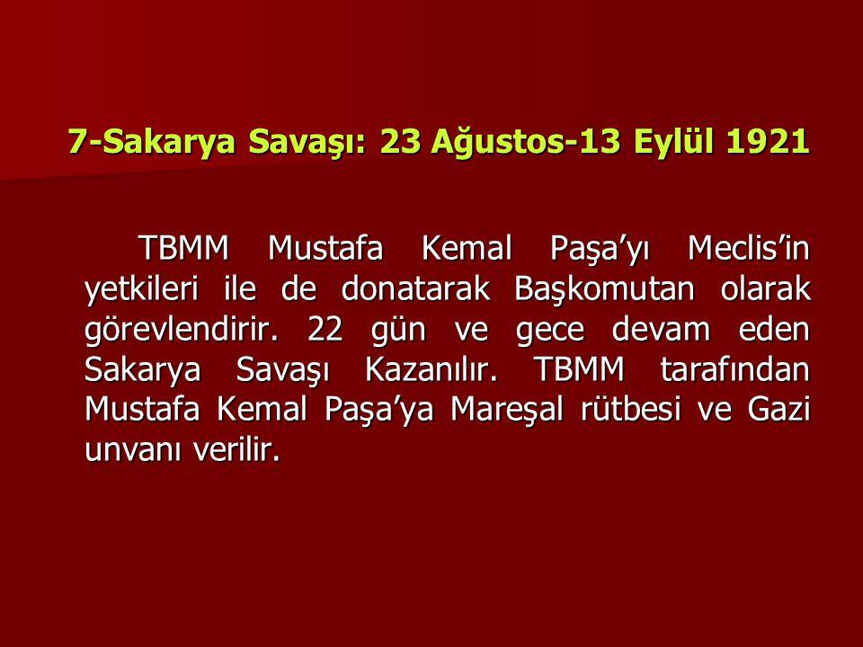 7-Sakarya Savaşı: 23 Ağustos-13 Eylül 1921 TBMM Mustafa Kemal Paşa'yı Meclis'in yetkileri ile de donatarak Başkomutan olarak görevlendirir. 22 gün ve