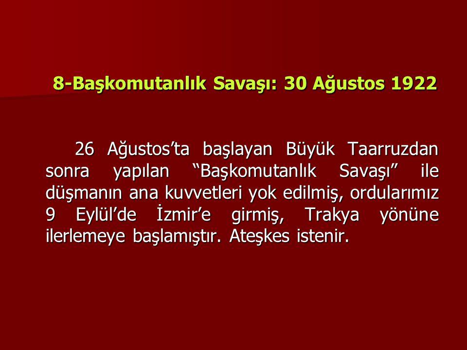 """8-Başkomutanlık Savaşı: 30 Ağustos 1922 26 Ağustos'ta başlayan Büyük Taarruzdan sonra yapılan """"Başkomutanlık Savaşı"""" ile düşmanın ana kuvvetleri yok e"""