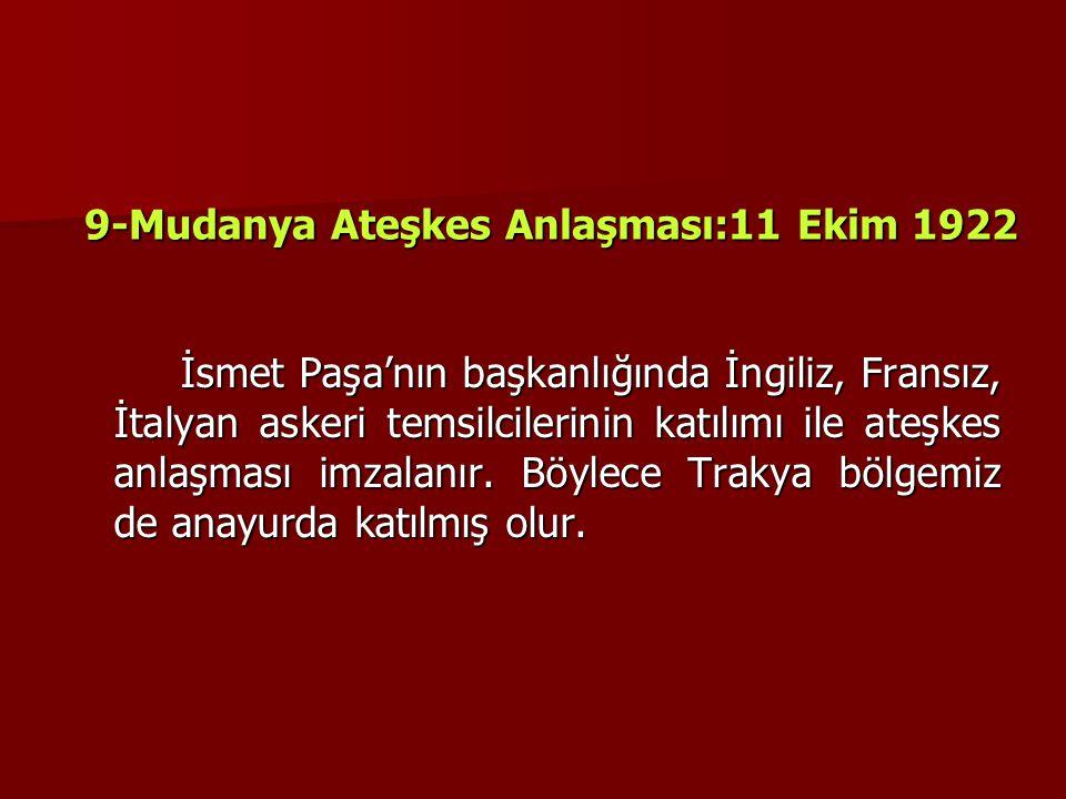 9-Mudanya Ateşkes Anlaşması:11 Ekim 1922 İsmet Paşa'nın başkanlığında İngiliz, Fransız, İtalyan askeri temsilcilerinin katılımı ile ateşkes anlaşması