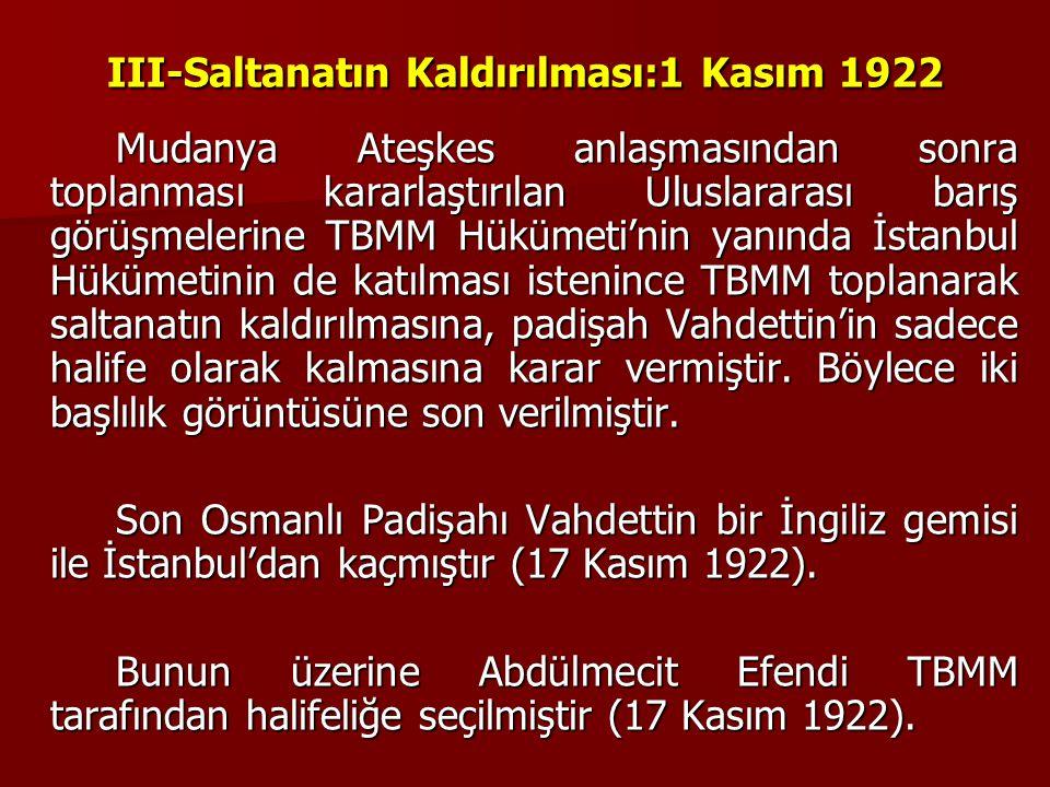 III-Saltanatın Kaldırılması:1 Kasım 1922 Mudanya Ateşkes anlaşmasından sonra toplanması kararlaştırılan Uluslararası barış görüşmelerine TBMM Hükümeti