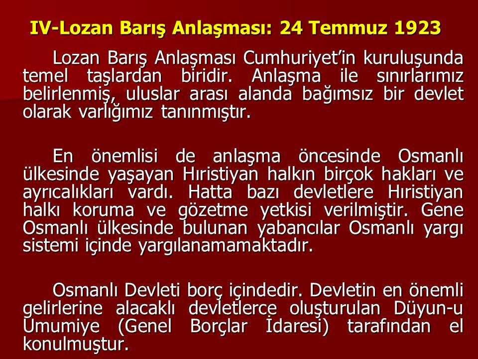 IV-Lozan Barış Anlaşması: 24 Temmuz 1923 Lozan Barış Anlaşması Cumhuriyet'in kuruluşunda temel taşlardan biridir. Anlaşma ile sınırlarımız belirlenmiş