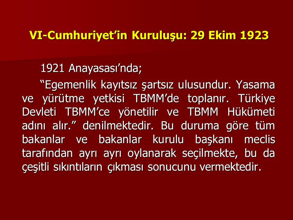"""VI-Cumhuriyet'in Kuruluşu: 29 Ekim 1923 1921 Anayasası'nda; """"Egemenlik kayıtsız şartsız ulusundur. Yasama ve yürütme yetkisi TBMM'de toplanır. Türkiye"""