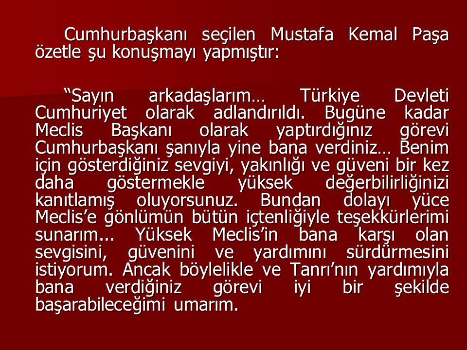 """Cumhurbaşkanı seçilen Mustafa Kemal Paşa özetle şu konuşmayı yapmıştır: """"Sayın arkadaşlarım… Türkiye Devleti Cumhuriyet olarak adlandırıldı. Bugüne ka"""