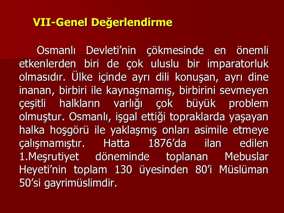 VII-Genel Değerlendirme Osmanlı Devleti'nin çökmesinde en önemli etkenlerden biri de çok uluslu bir imparatorluk olmasıdır. Ülke içinde ayrı dili konu