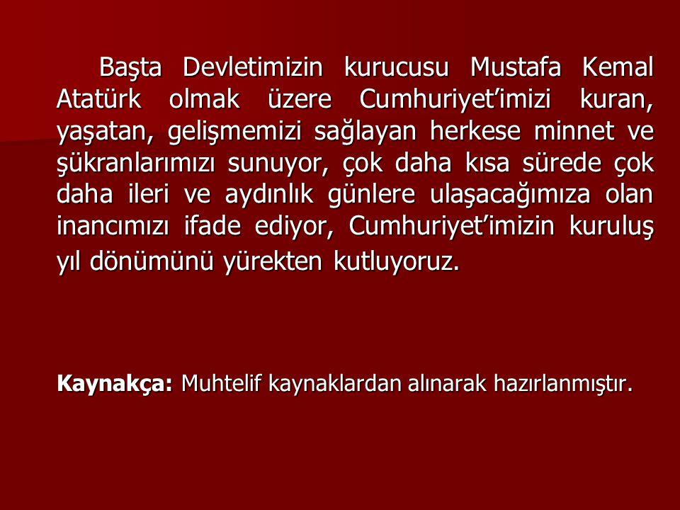 Başta Devletimizin kurucusu Mustafa Kemal Atatürk olmak üzere Cumhuriyet'imizi kuran, yaşatan, gelişmemizi sağlayan herkese minnet ve şükranlarımızı s