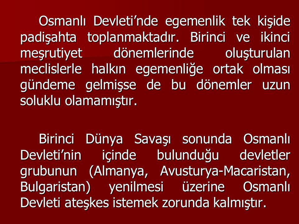Osmanlı Devleti'nde egemenlik tek kişide padişahta toplanmaktadır. Birinci ve ikinci meşrutiyet dönemlerinde oluşturulan meclislerle halkın egemenliğe