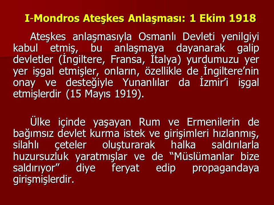 I-Mondros Ateşkes Anlaşması: 1 Ekim 1918 Ateşkes anlaşmasıyla Osmanlı Devleti yenilgiyi kabul etmiş, bu anlaşmaya dayanarak galip devletler (İngiltere