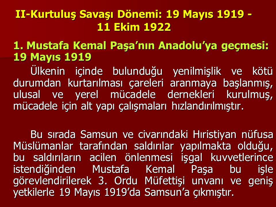 II-Kurtuluş Savaşı Dönemi: 19 Mayıs 1919 - 11 Ekim 1922 1. Mustafa Kemal Paşa'nın Anadolu'ya geçmesi: 19 Mayıs 1919 Ülkenin içinde bulunduğu yenilmişl