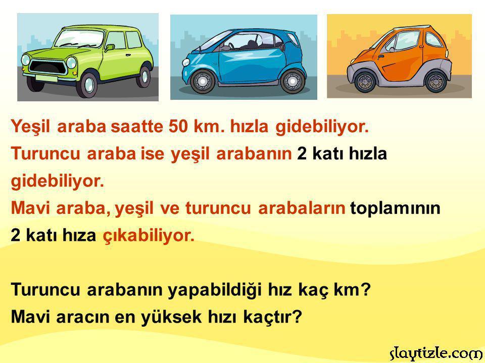 Yeşil araba saatte 50 km. hızla gidebiliyor. Turuncu araba ise yeşil arabanın 2 katı hızla gidebiliyor. Mavi araba, yeşil ve turuncu arabaların toplam