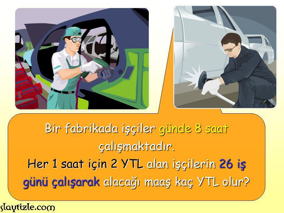 Bir fabrikada işçiler günde 8 saat çalışmaktadır. Her 1 saat için 2 YTL alan işçilerin 26 iş günü çalışarak alacağı maaş kaç YTL olur?
