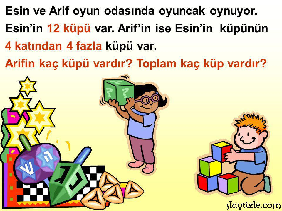 Esin ve Arif oyun odasında oyuncak oynuyor. Esin'in 12 küpü var. Arif'in ise Esin'in küpünün 4 katından 4 fazla küpü var. Arifin kaç küpü vardır? Topl