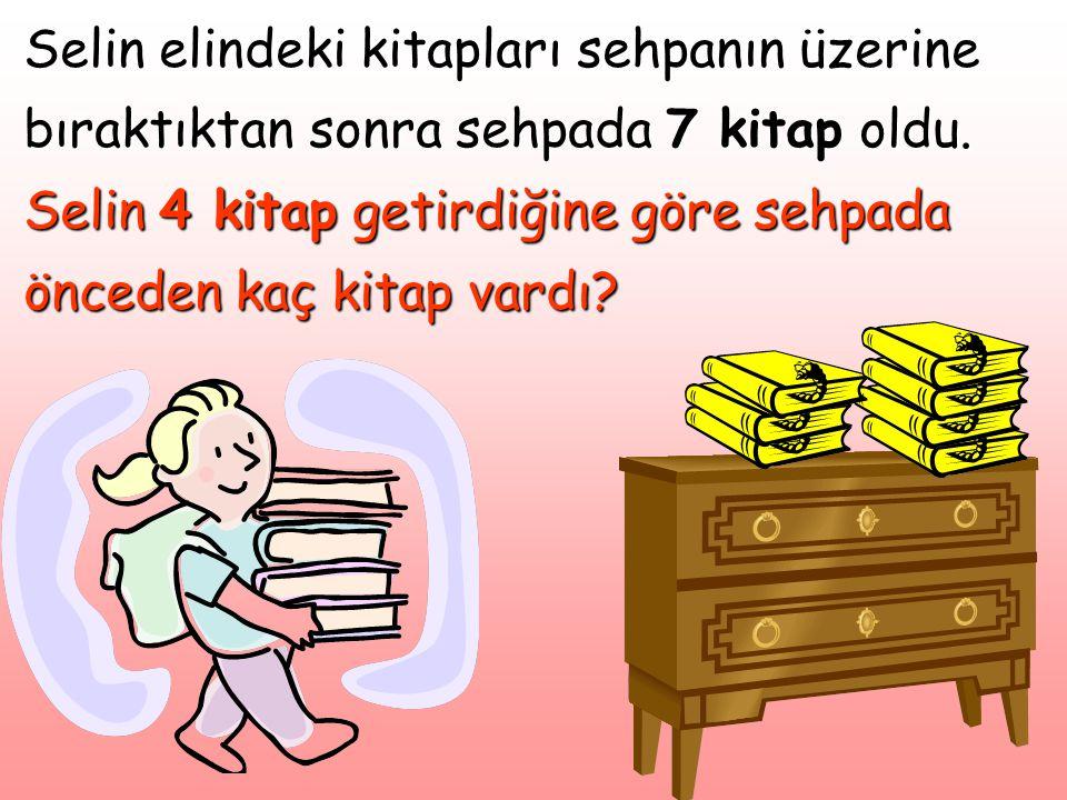 Selin elindeki kitapları sehpanın üzerine bıraktıktan sonra sehpada 7 kitap oldu. Selin 4 kitap getirdiğine göre sehpada önceden kaç kitap vardı?