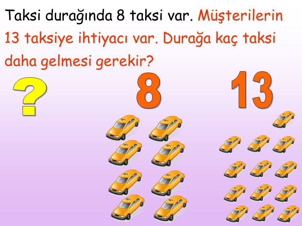 Taksi durağında 8 taksi var. Müşterilerin 13 taksiye ihtiyacı var. Durağa kaç taksi daha gelmesi gerekir?