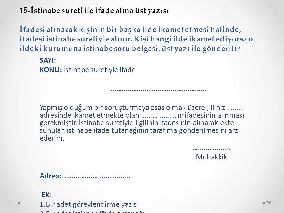 15-İstinabe sureti ile ifade alma üst yazısı İfadesi alınacak kişinin bir başka ilde ikamet etmesi halinde, ifadesi istinabe suretiyle alınır.