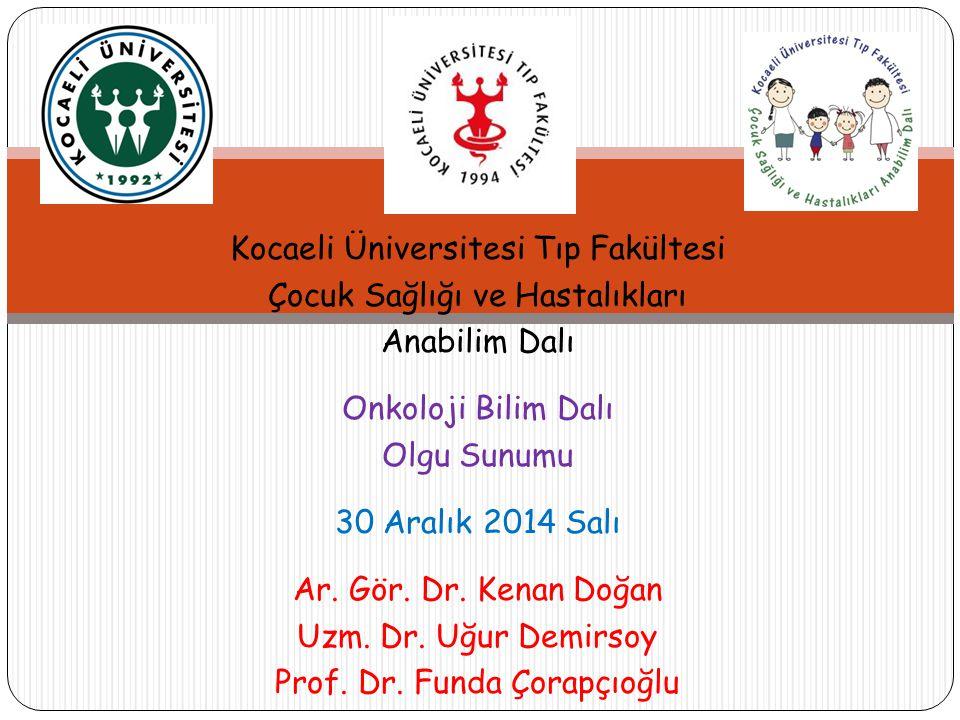 Kocaeli Üniversitesi Tıp Fakültesi Çocuk Sağlığı ve Hastalıkları Anabilim Dalı Onkoloji Bilim Dalı Olgu Sunumu 30 Aralık 2014 Salı Ar. Gör. Dr. Kenan