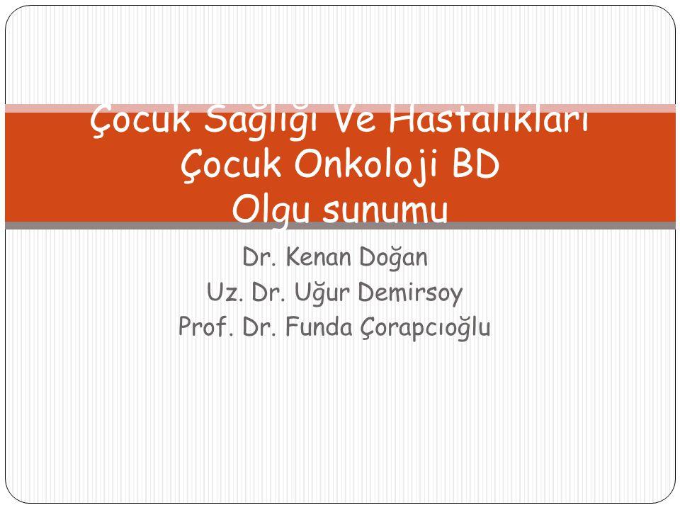 Dr. Kenan Doğan Uz. Dr. Uğur Demirsoy Prof. Dr. Funda Çorapcıoğlu Çocuk Sağlığı Ve Hastalıkları Çocuk Onkoloji BD Olgu sunumu