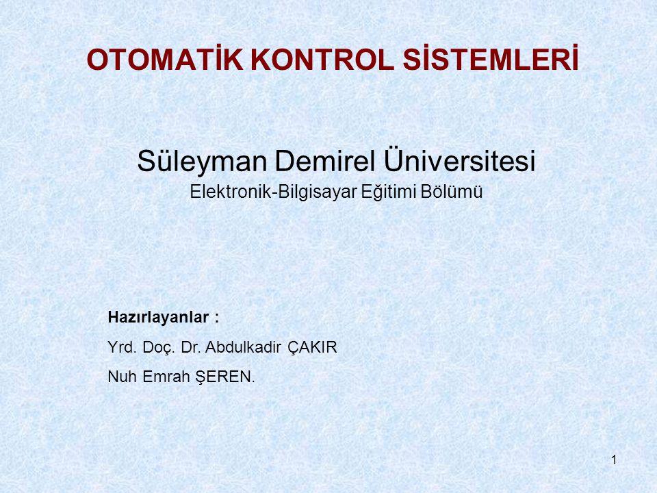 1 OTOMATİK KONTROL SİSTEMLERİ Süleyman Demirel Üniversitesi Elektronik-Bilgisayar Eğitimi Bölümü Hazırlayanlar : Yrd. Doç. Dr. Abdulkadir ÇAKIR Nuh Em